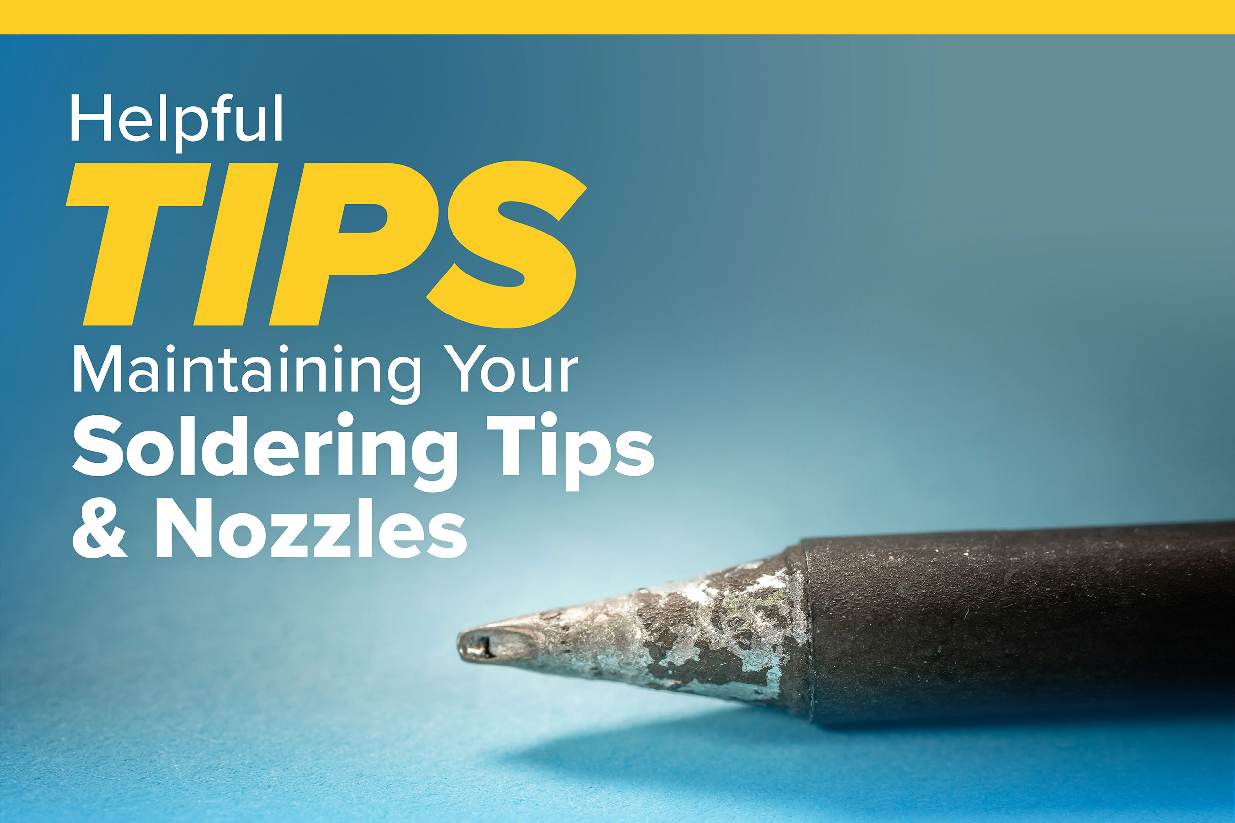 Helpful Tips on Maintaining Your Soldering Tips and Nozzles